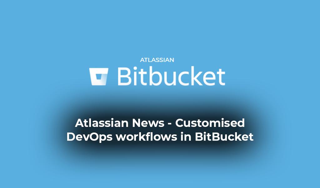 Atlassian News: Customised DevOps workflows in BitBucket